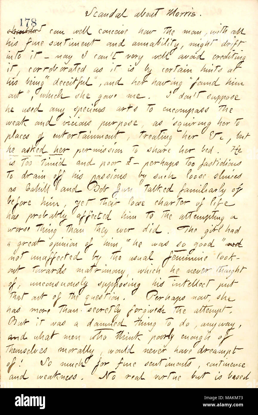 Regarding gossip about James Morris and Sarah Maguire heard from Frank Cahill.  Transcription: Scandal about [James] Morris. shouldn't can well conceive how the man [Morris], with all his fine sentiment and amiability, might drift into it  ? nay I can't very well avoid crediting it, corroborated as it is by certain hints of his being 'deceitful,' and her [Sarah Maguire] having 'found him out,' which she gave me. I don't suppose he used any specious arts to encompass the weak and vicious purpose, as  ?squiring her to places of entertainment, treating her &c, but he asked her permission to share - Stock Image